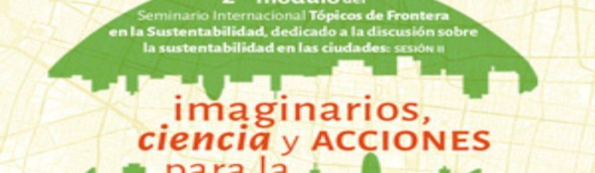"""Sesión II Imaginarios, ciencia y acciones para la sustentabilidad urbana y Taller """"Círculos de la Sustentabilidad"""""""