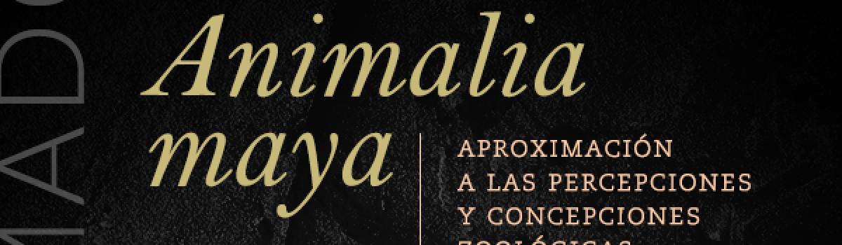 Animalia maya: Aproximación a las percepciones y  concepciones zoológicas entre los pueblos mayas de ayer y hoy